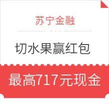 移动端:苏宁金融 切水果赢红包最高717元现金