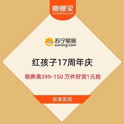 促销活动:苏宁 红孩子17周年庆 领券满399-150 万件好货1元抢抓紧参与